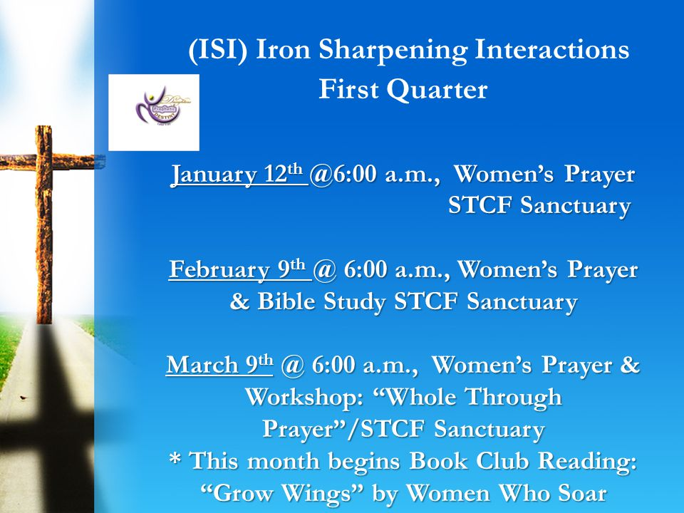 Year of our Lord: 2013 @6:00 a.m., Womens Prayer & Book Club Grow Wings STCF Sanctuary @6:00 a.m., Womens Prayer & Workshop: What It Means for A Woman to be Whole In God STCF Sanctuary Goal: To encourage women to become who God says they are.