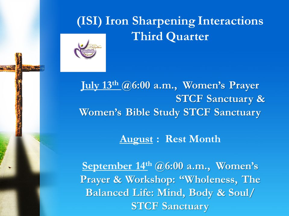 Year of our Lord: 2013 @6:00 a.m., Womens Prayer & Workshop: Wholeness: Walking Out Gods Purpose with Purpose,/ STCF Sanctuary @6:00 a.m., Womens Prayer & Bible Study STCF Sanctuary Goal: To encourage women to become who God says they are.