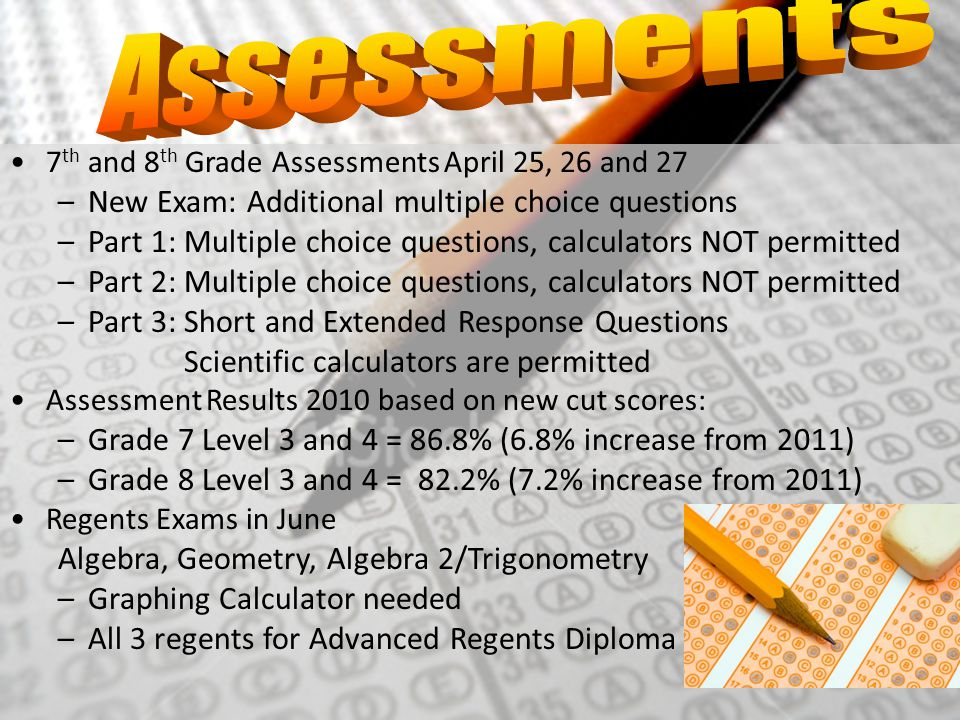 7 th and 8 th Grade Assessments April 25, 26 and 27 –New Exam: Additional multiple choice questions –Part 1: Multiple choice questions, calculators NO