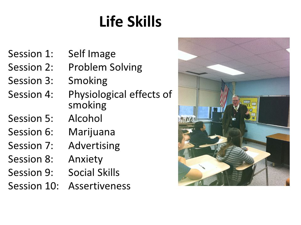 Life Skills Session 1:Self Image Session 2:Problem Solving Session 3:Smoking Session 4:Physiological effects of smoking Session 5: Alcohol Session 6: