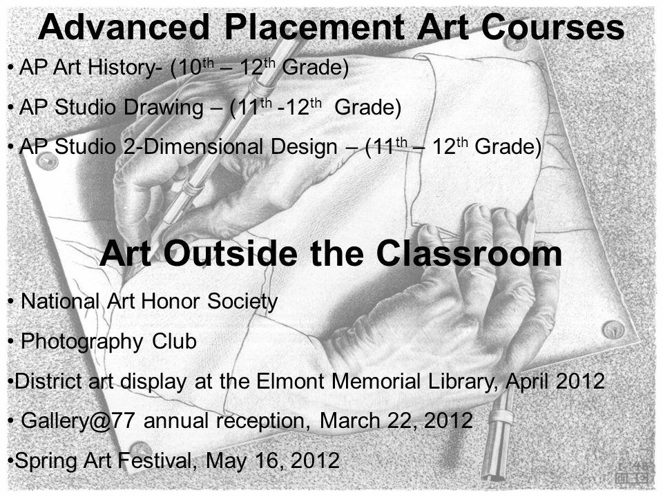 Advanced Placement Art Courses AP Art History- (10 th – 12 th Grade) AP Studio Drawing – (11 th -12 th Grade) AP Studio 2-Dimensional Design – (11 th