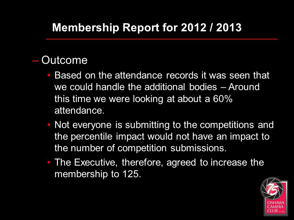 Membership Report for 2012 / 2013 –Outcome Based on the attendance records it was seen that we could handle the additional bodies – Around this time w