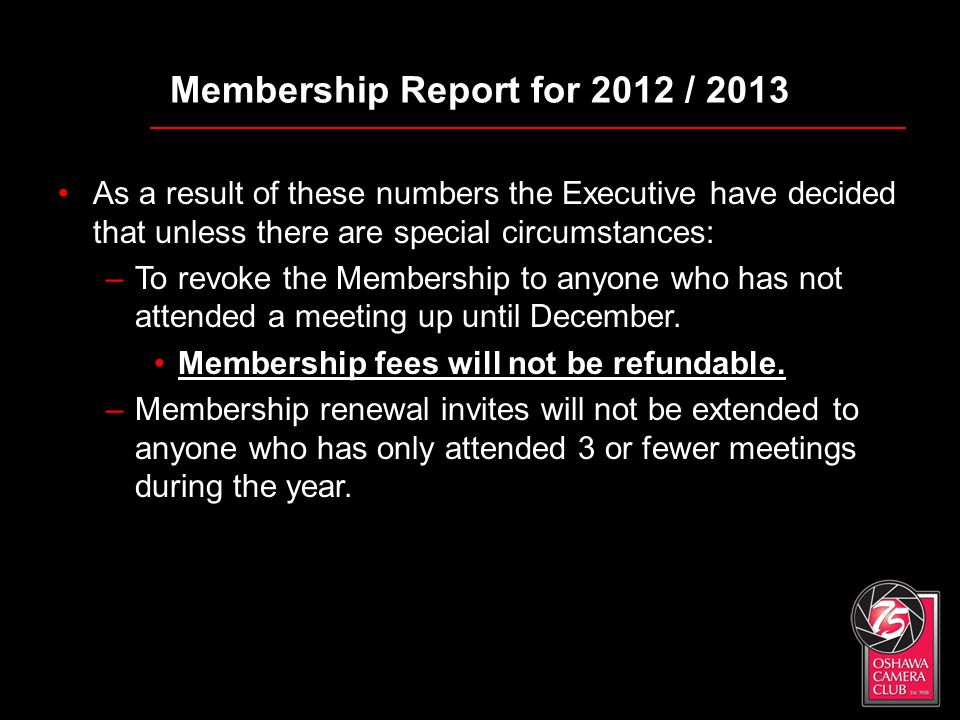 Membership Report for 2012 / 2013 As a result of these numbers the Executive have decided that unless there are special circumstances: –To revoke the