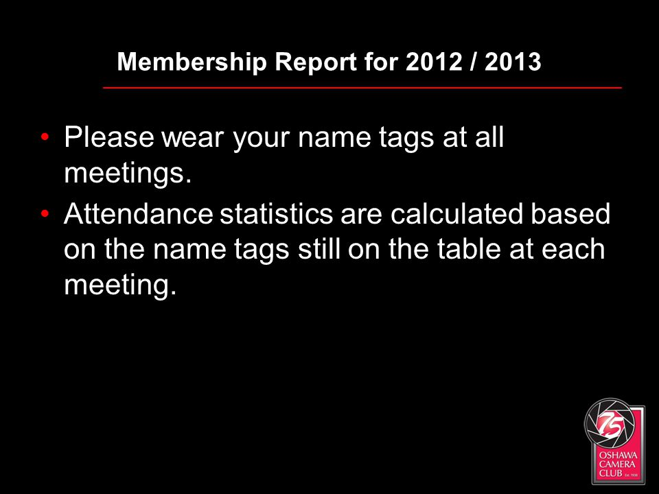 Membership Report for 2012 / 2013 Please wear your name tags at all meetings. Attendance statistics are calculated based on the name tags still on the