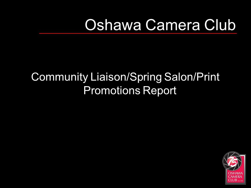 Oshawa Camera Club Community Liaison/Spring Salon/Print Promotions Report