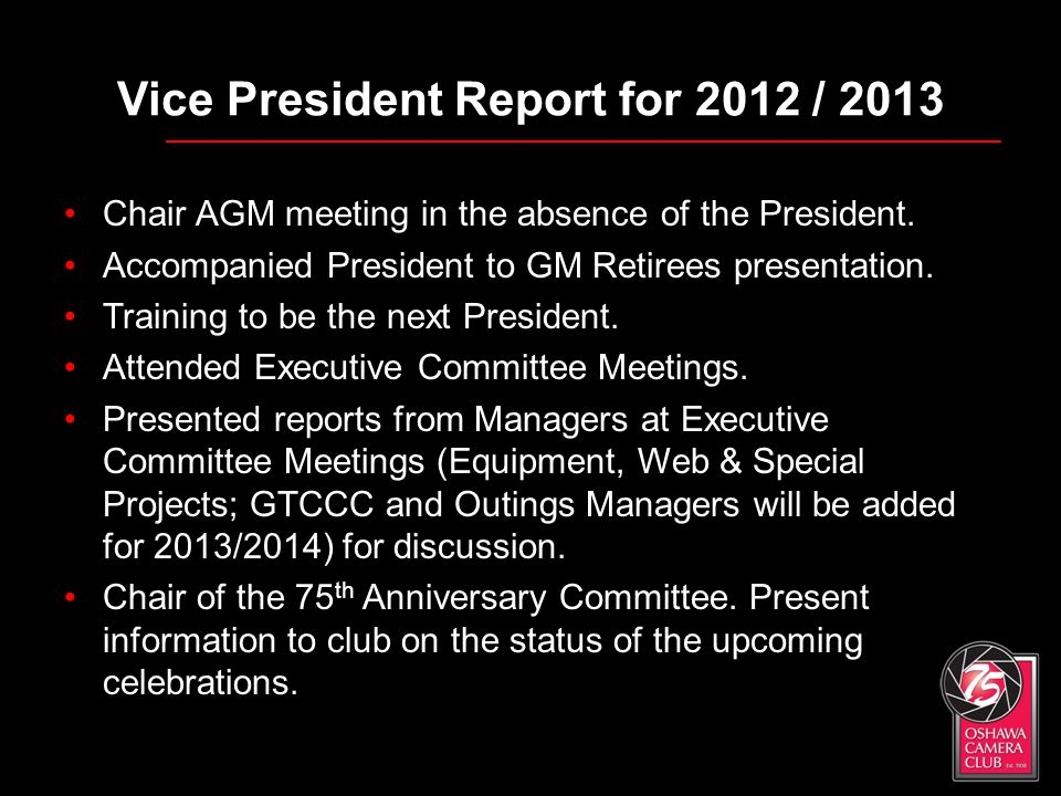 Vice President Report for 2012 / 2013 Chair AGM meeting in the absence of the President. Accompanied President to GM Retirees presentation. Training t