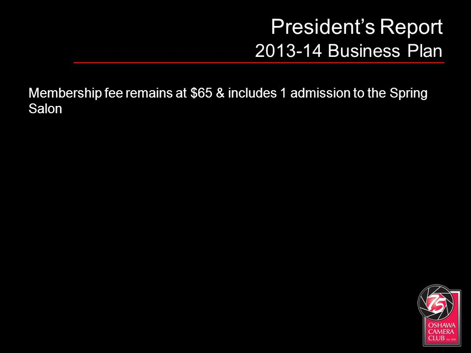 Presidents Report 2013-14 Business Plan Membership fee remains at $65 & includes 1 admission to the Spring Salon