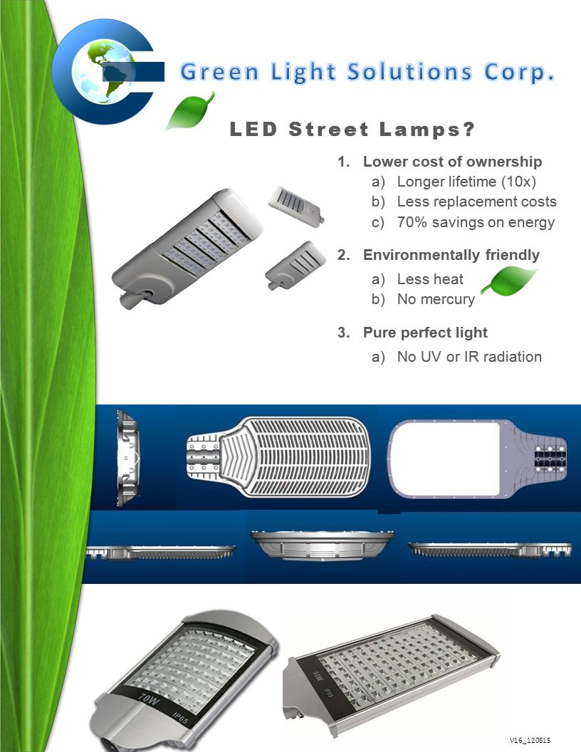 V16_120815 1.Lower cost of ownership a)Longer lifetime (10x) b)Less replacement costs c)70% savings on energy 2.Environmentally friendly a)Less heat b)No mercury 3.Pure perfect light a)No UV or IR radiation LED Street Lamps