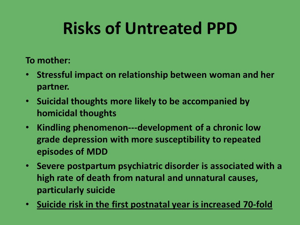 Risks of Untreated PPD To mother: Stressful impact on relationship between woman and her partner.