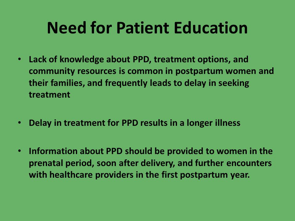 Need for Patient Education Lack of knowledge about PPD, treatment options, and community resources is common in postpartum women and their families, and frequently leads to delay in seeking treatment Delay in treatment for PPD results in a longer illness Information about PPD should be provided to women in the prenatal period, soon after delivery, and further encounters with healthcare providers in the first postpartum year.