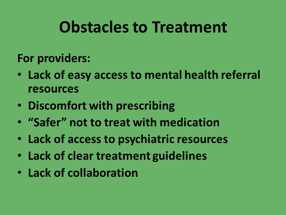 Obstacles to Treatment For providers: Lack of easy access to mental health referral resources Discomfort with prescribing Safer not to treat with medi