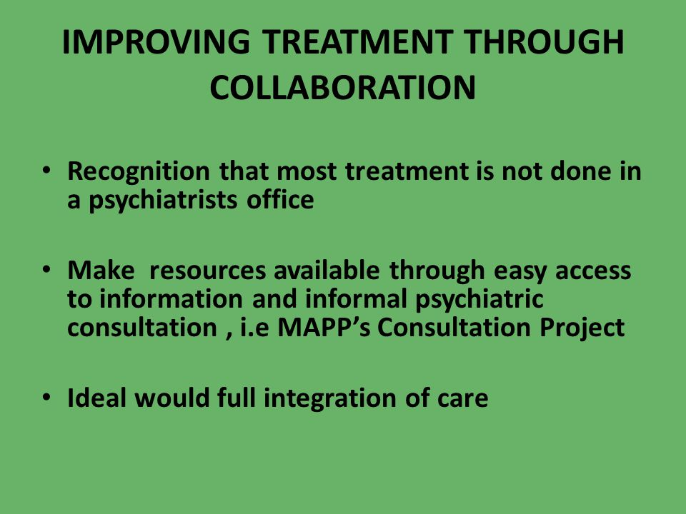 IMPROVING TREATMENT THROUGH COLLABORATION Recognition that most treatment is not done in a psychiatrists office Make resources available through easy
