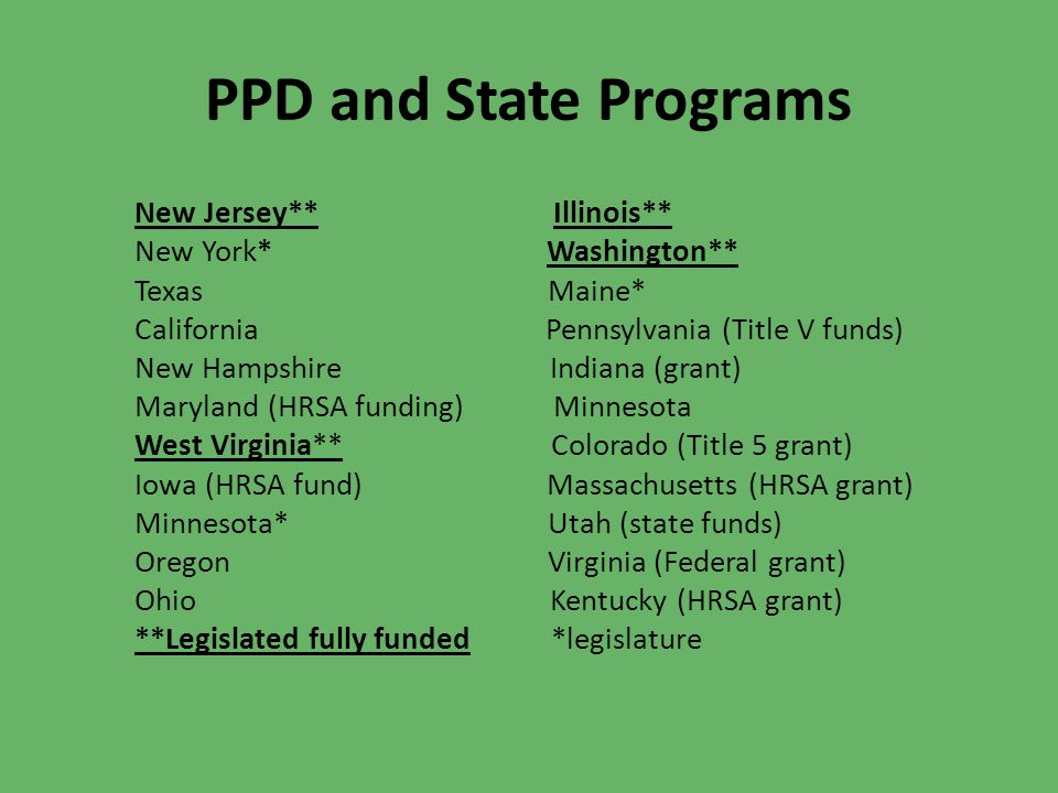 PPD and State Programs New Jersey** Illinois** New York* Washington** Texas Maine* California Pennsylvania (Title V funds) New Hampshire Indiana (gran