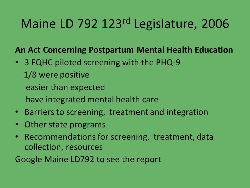 Maine LD 792 123 rd Legislature, 2006 An Act Concerning Postpartum Mental Health Education 3 FQHC piloted screening with the PHQ-9 1/8 were positive e