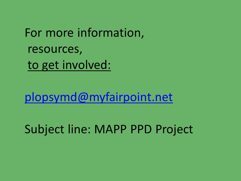 For more information, resources, to get involved: plopsymd@myfairpoint.net Subject line: MAPP PPD Project plopsymd@myfairpoint.net