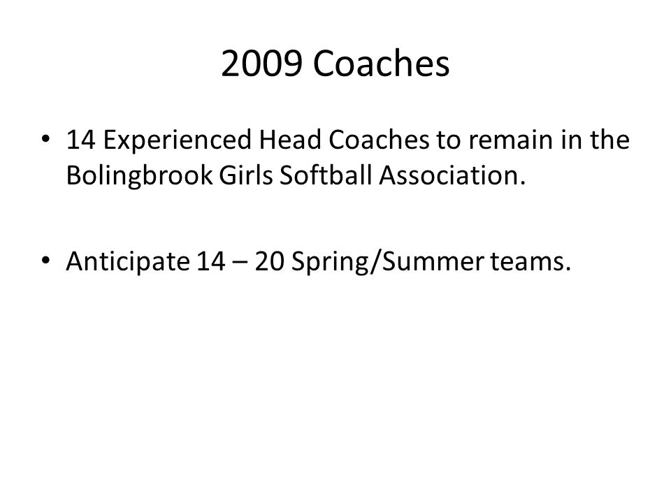 2009 Coaches 14 Experienced Head Coaches to remain in the Bolingbrook Girls Softball Association. Anticipate 14 – 20 Spring/Summer teams.