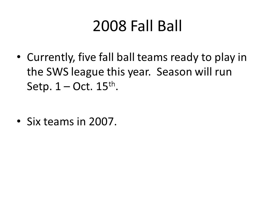 2008 Fall Ball Currently, five fall ball teams ready to play in the SWS league this year. Season will run Setp. 1 – Oct. 15 th. Six teams in 2007.