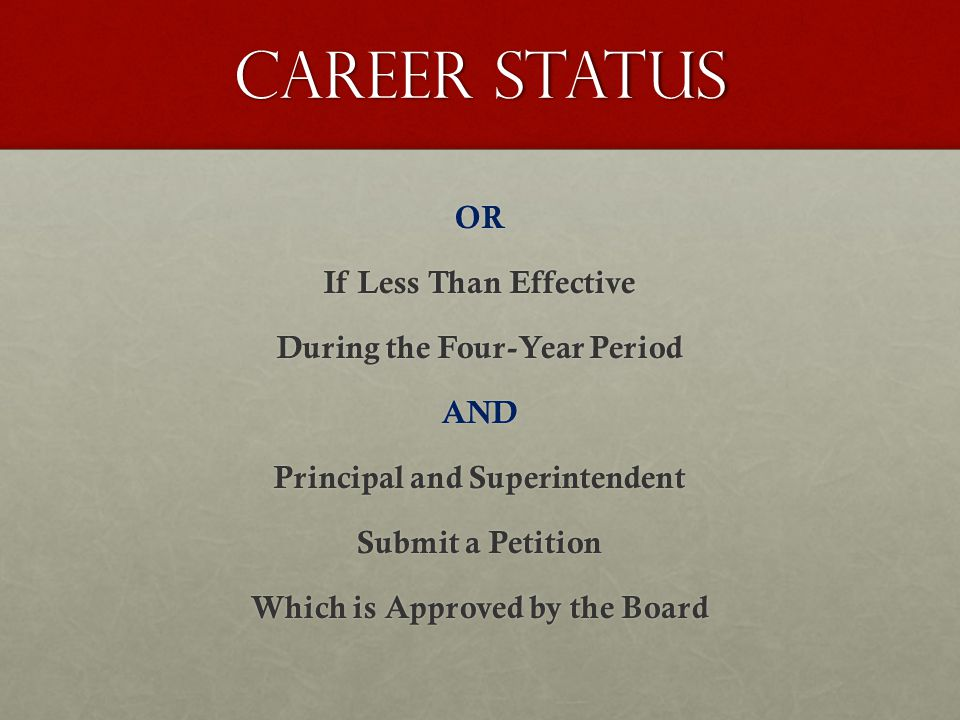 Career Status OR If Less Than Effective During the Four-Year Period AND Principal and Superintendent Submit a Petition Which is Approved by the Board