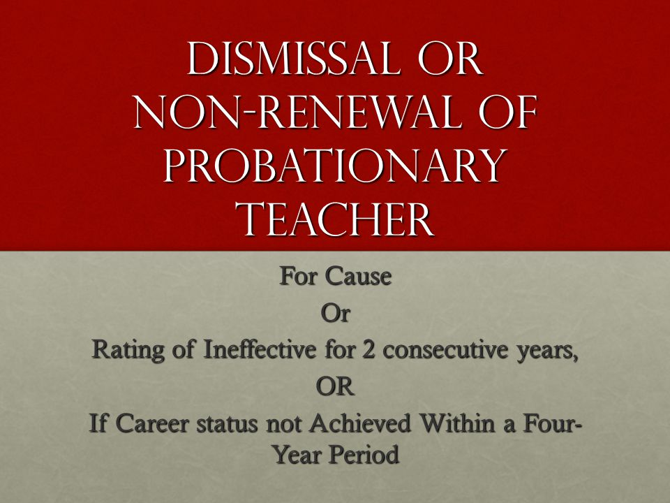 Dismissal or non-renewal of probationary teacher For Cause Or Rating of Ineffective for 2 consecutive years, OR If Career status not Achieved Within a Four- Year Period
