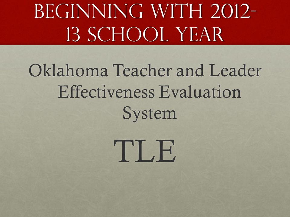 Beginning with 2012- 13 School Year Oklahoma Teacher and Leader Effectiveness Evaluation System TLE