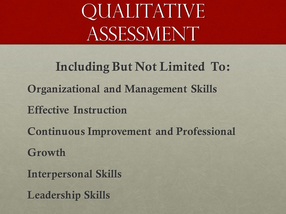 Qualitative Assessment Including But Not Limited To: Organizational and Management Skills Effective Instruction Continuous Improvement and Professional Growth Interpersonal Skills Leadership Skills