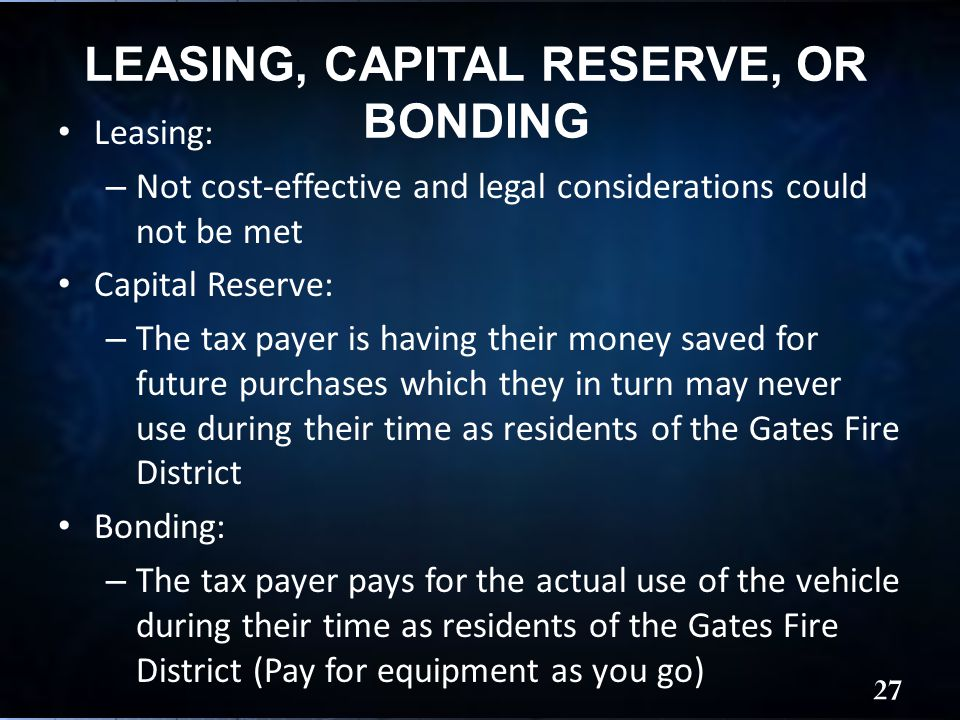LEASING, CAPITAL RESERVE, OR BONDING Leasing: – Not cost-effective and legal considerations could not be met Capital Reserve: – The tax payer is having their money saved for future purchases which they in turn may never use during their time as residents of the Gates Fire District Bonding: – The tax payer pays for the actual use of the vehicle during their time as residents of the Gates Fire District (Pay for equipment as you go) 27