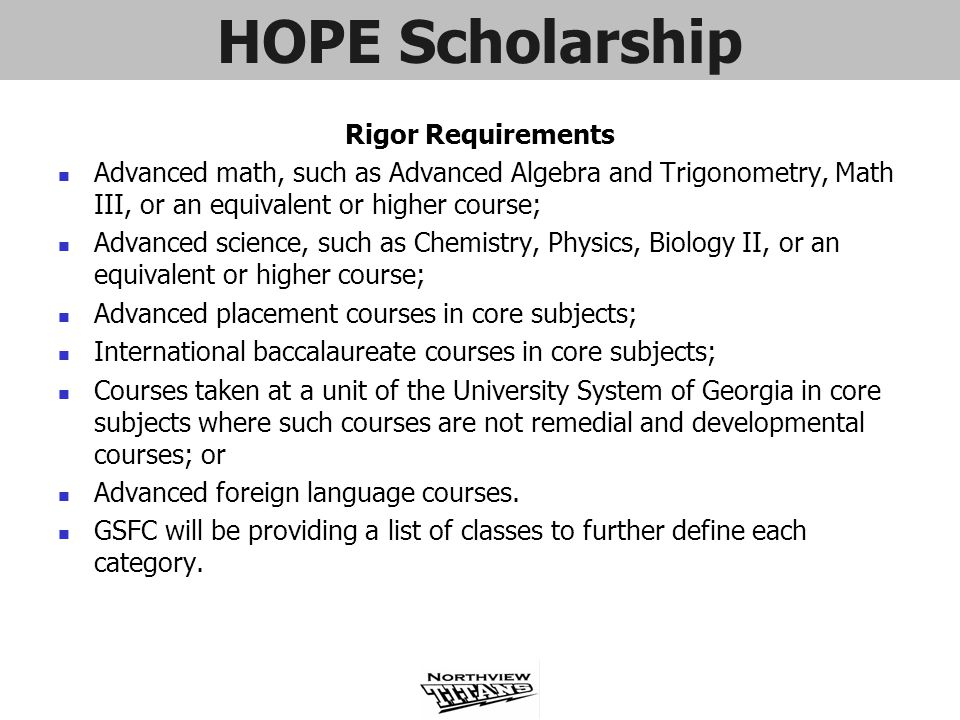 HOPE Scholarship Rigor Requirements Advanced math, such as Advanced Algebra and Trigonometry, Math III, or an equivalent or higher course; Advanced sc