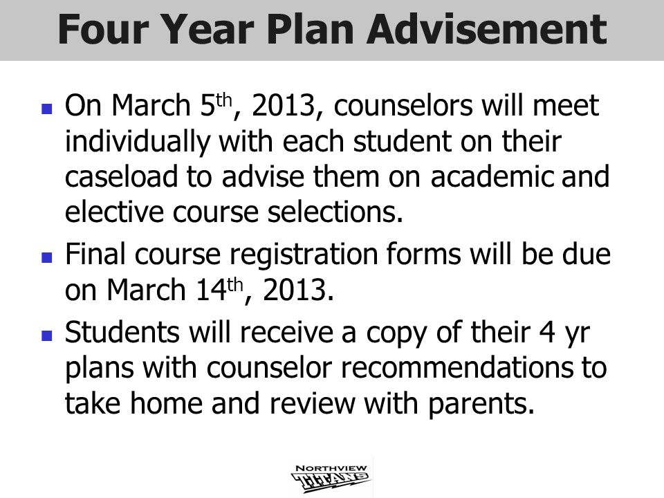 Four Year Plan Advisement On March 5 th, 2013, counselors will meet individually with each student on their caseload to advise them on academic and el