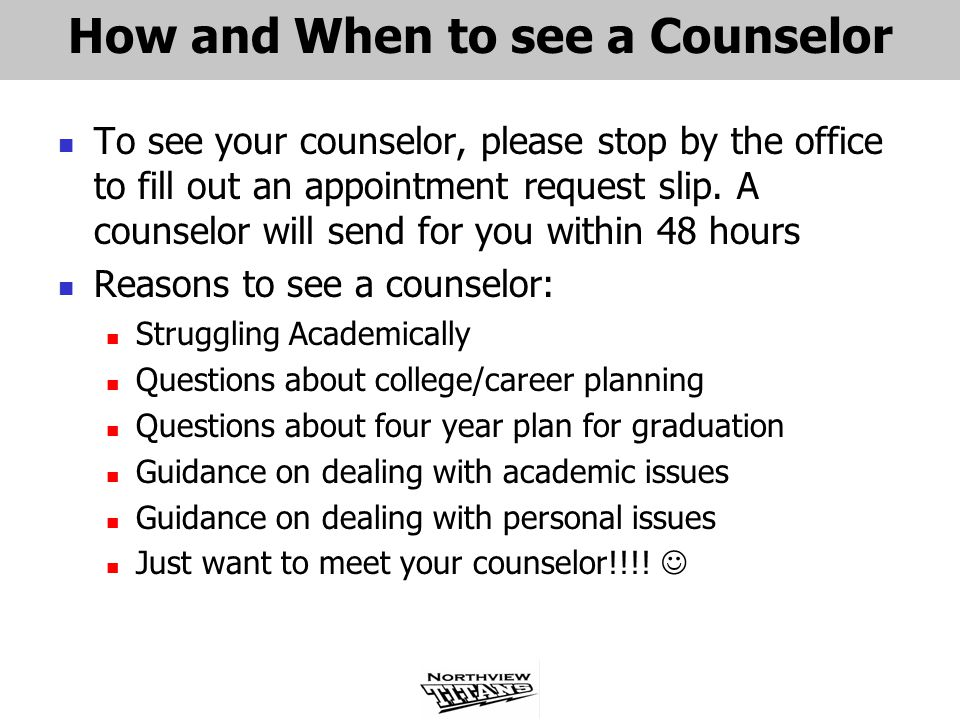 How and When to see a Counselor To see your counselor, please stop by the office to fill out an appointment request slip. A counselor will send for yo