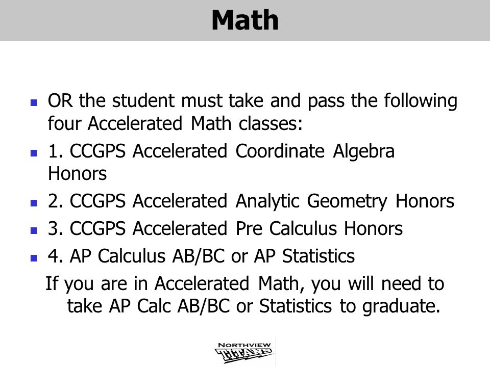 Math OR the student must take and pass the following four Accelerated Math classes: 1. CCGPS Accelerated Coordinate Algebra Honors 2. CCGPS Accelerate