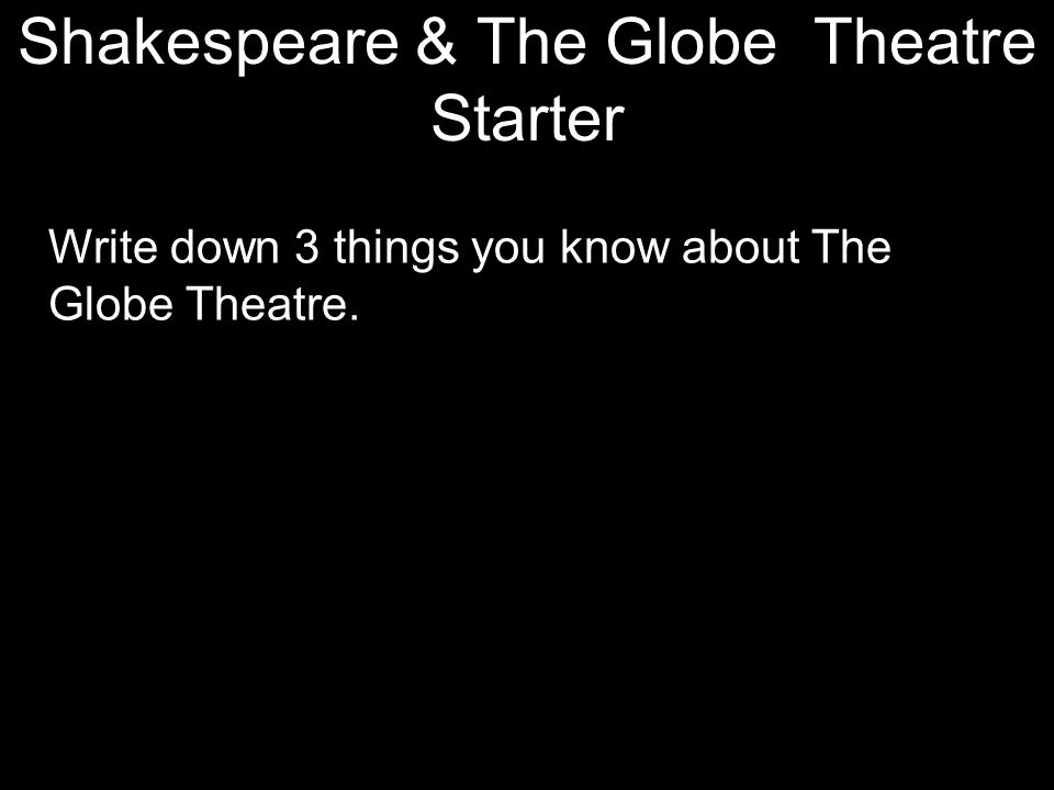 Shakespeare & The Globe Theatre Starter Write down 3 things you know about The Globe Theatre.