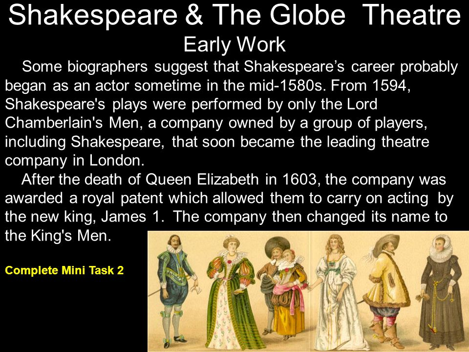 Shakespeare & The Globe Theatre Early Work Some biographers suggest that Shakespeares career probably began as an actor sometime in the mid-1580s. Fro