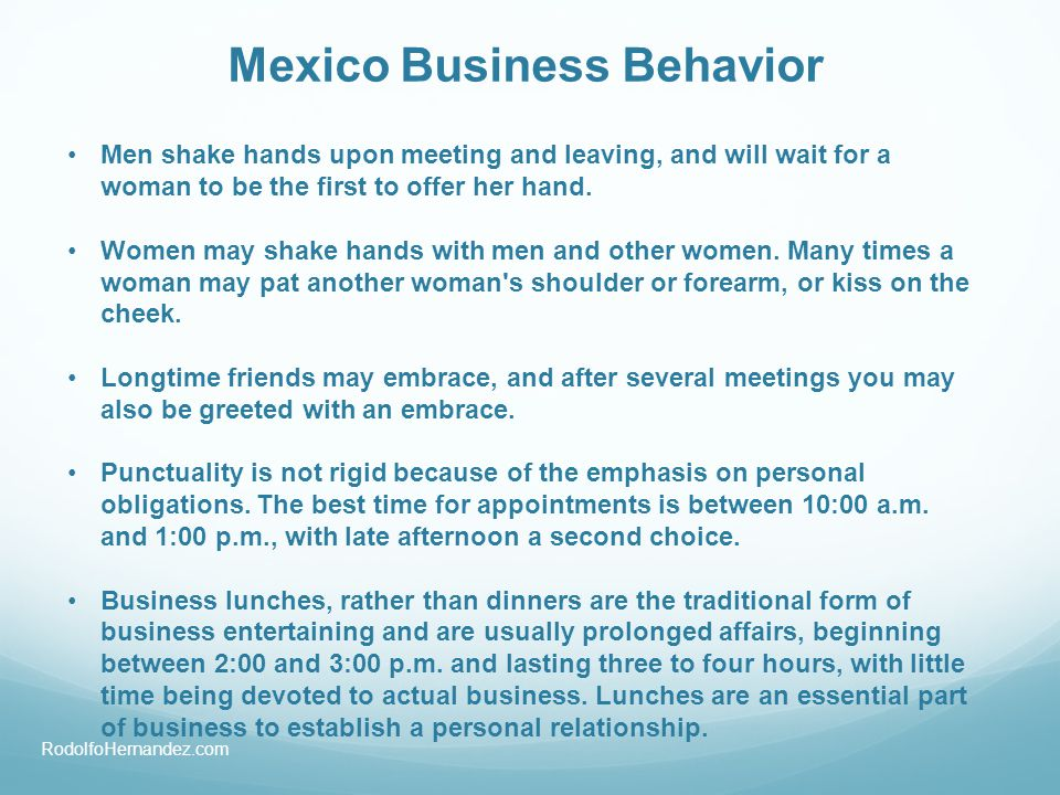 Mexico Business Behavior Men shake hands upon meeting and leaving, and will wait for a woman to be the first to offer her hand. Women may shake hands