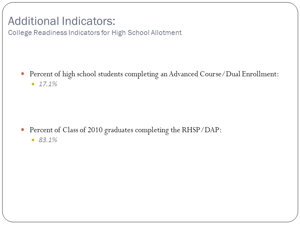 Copyright©2007 Education Service Center Region XIII Additional Indicators: College Readiness Indicators for High School Allotment Percent of high school students completing an Advanced Course/Dual Enrollment: 17.1% Percent of Class of 2010 graduates completing the RHSP/DAP: 83.1%