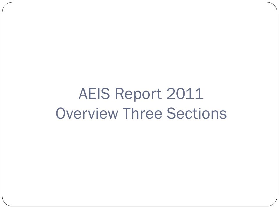 Copyright©2007 Education Service Center Region XIII AEIS Report 2011 Overview Three Sections