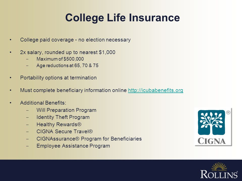 College Life Insurance College paid coverage - no election necessary 2x salary, rounded up to nearest $1,000 Maximum of $500,000 Age reductions at 65,