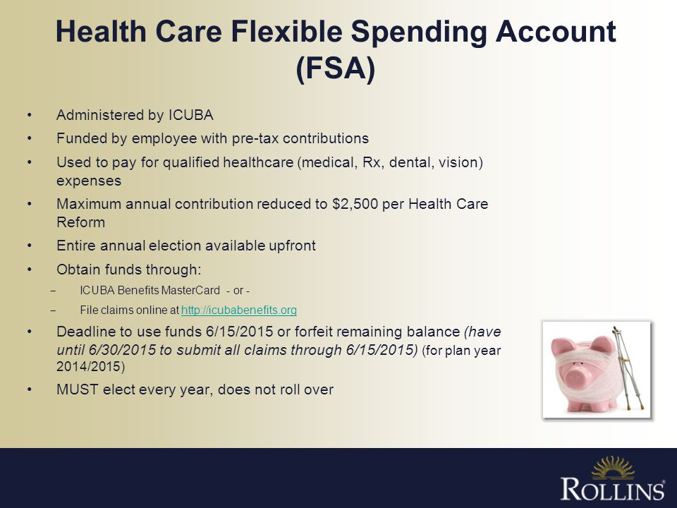 Health Care Flexible Spending Account (FSA) Administered by ICUBA Funded by employee with pre-tax contributions Used to pay for qualified healthcare (