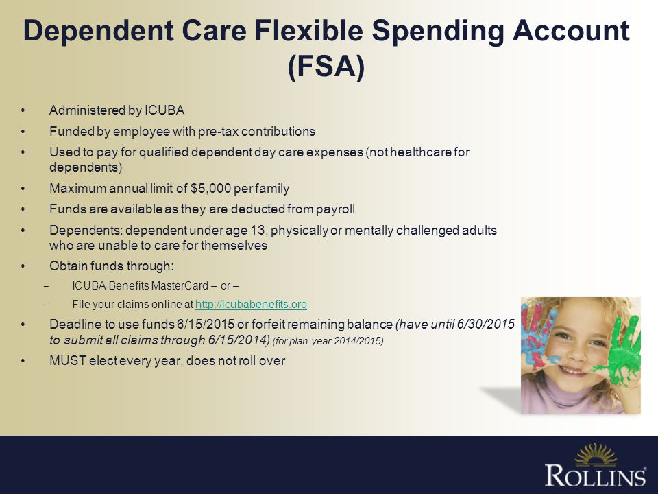 Dependent Care Flexible Spending Account (FSA) Administered by ICUBA Funded by employee with pre-tax contributions Used to pay for qualified dependent