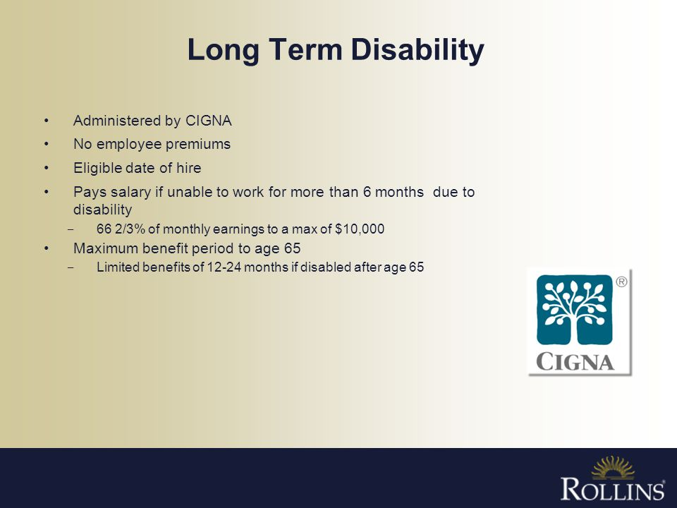 Long Term Disability Administered by CIGNA No employee premiums Eligible date of hire Pays salary if unable to work for more than 6 months due to disa