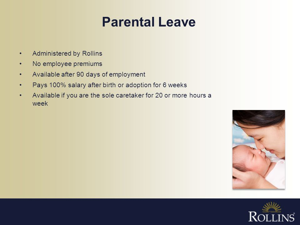Parental Leave Administered by Rollins No employee premiums Available after 90 days of employment Pays 100% salary after birth or adoption for 6 weeks