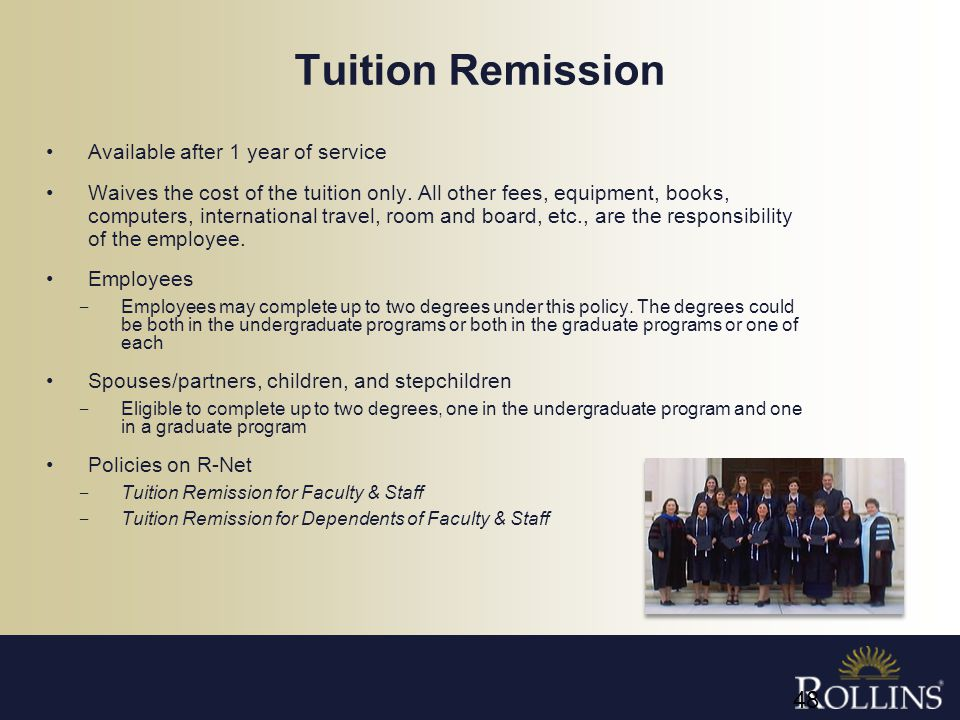 Tuition Remission Available after 1 year of service Waives the cost of the tuition only. All other fees, equipment, books, computers, international tr