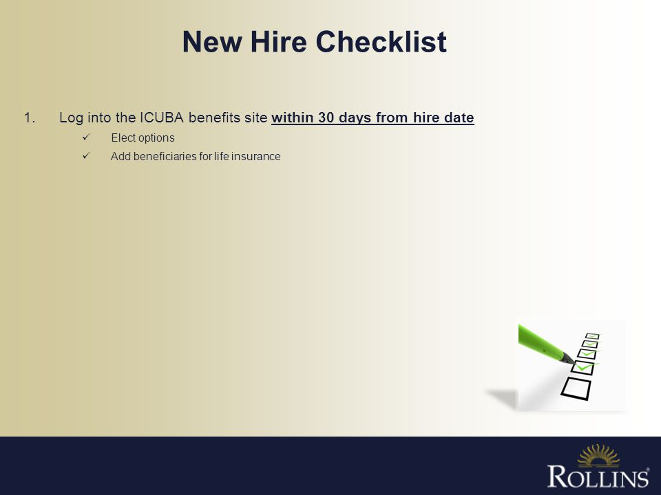New Hire Checklist 1.Log into the ICUBA benefits site within 30 days from hire date Elect options Add beneficiaries for life insurance