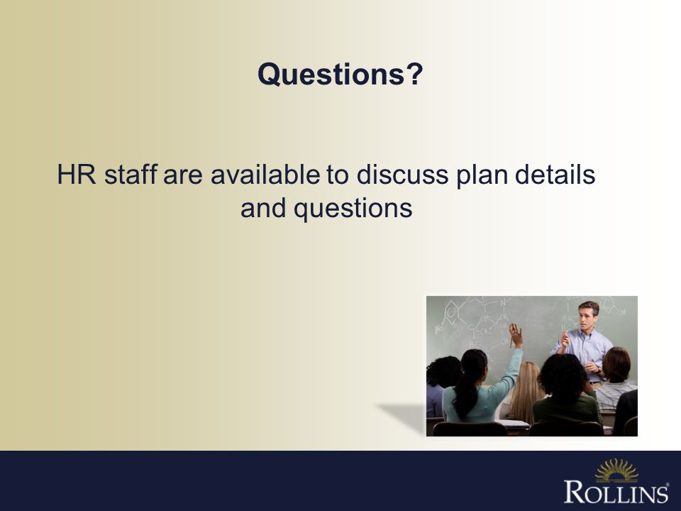 Questions? HR staff are available to discuss plan details and questions