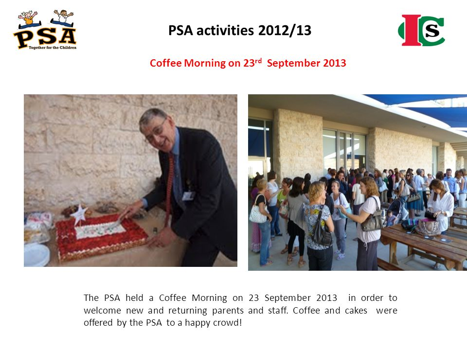 The PSA held a Coffee Morning on 23 September 2013 in order to welcome new and returning parents and staff. Coffee and cakes were offered by the PSA t