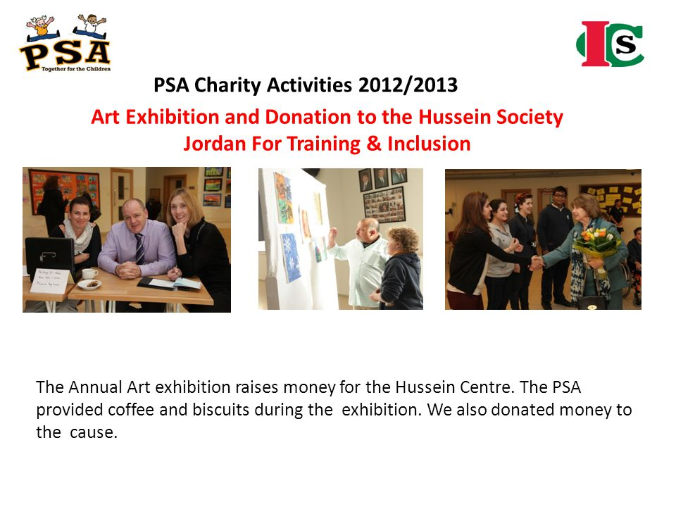 PSA Charity Activities 2012/2013 Art Exhibition and Donation to the Hussein Society Jordan For Training & Inclusion The Annual Art exhibition raises m