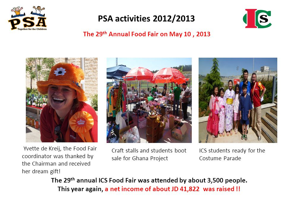 PSA activities 2012/2013 The 29 th annual ICS Food Fair was attended by about 3,500 people. This year again, a net income of about JD 41,822 was raise