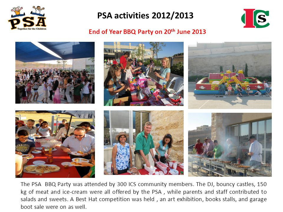 PSA activities 2012/2013 The PSA BBQ Party was attended by 300 ICS community members. The DJ, bouncy castles, 150 kg of meat and ice-cream were all of