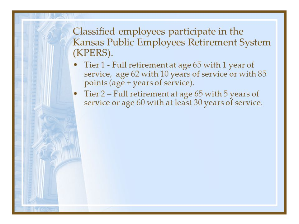 Classified employees participate in the Kansas Public Employees Retirement System (KPERS). It is an IRS 401(a) Defined Benefit Plan, similar to a pens