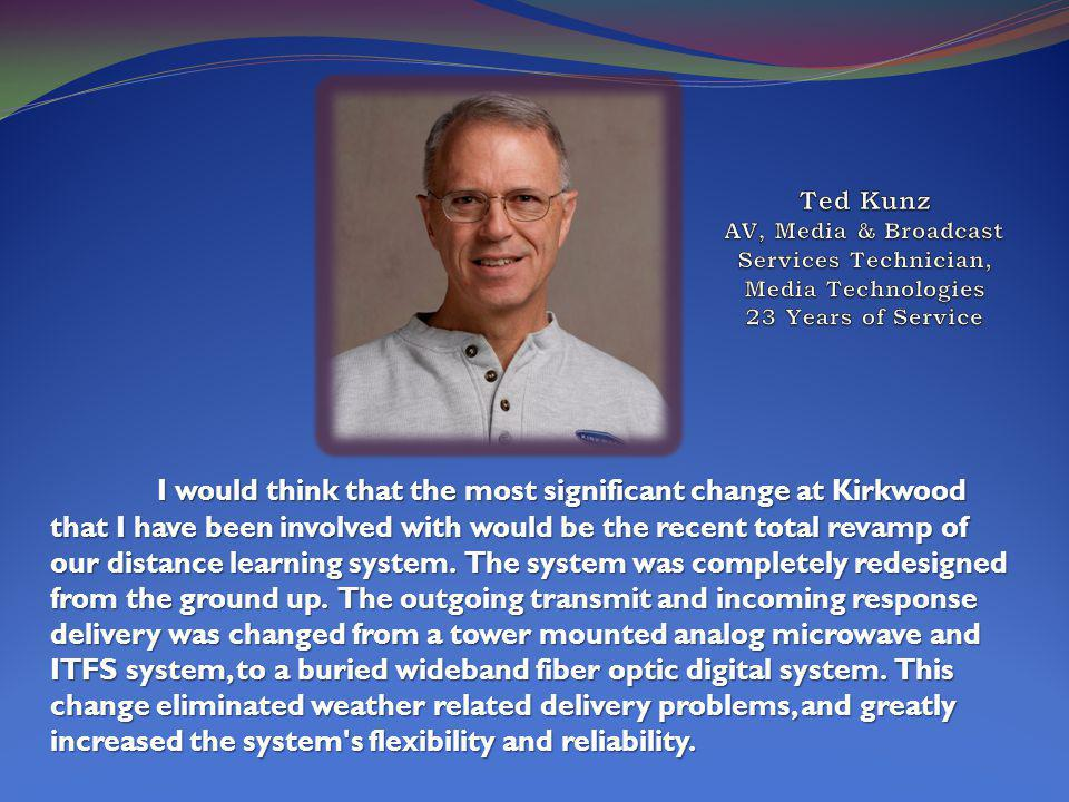 I would think that the most significant change at Kirkwood that I have been involved with would be the recent total revamp of our distance learning system.
