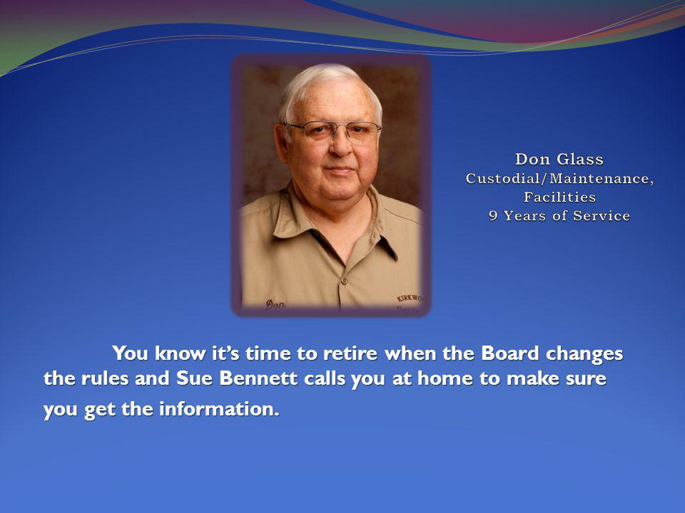 You know its time to retire when the Board changes the rules and Sue Bennett calls you at home to make sure you get the information.